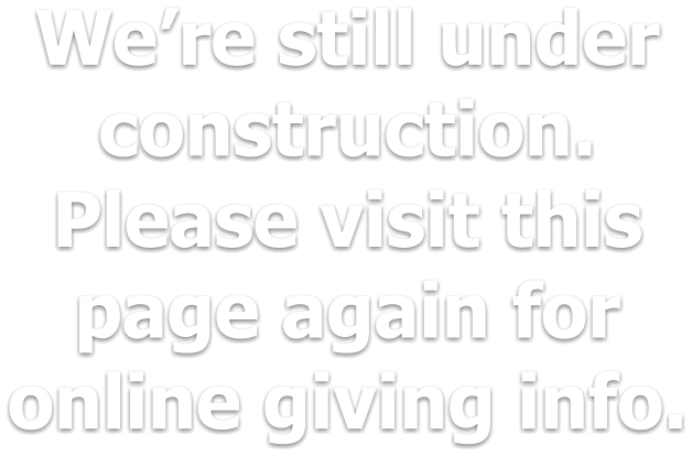 We're still under construction. Please visit this page again for online giving info.